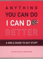 Anything You Can Do, I Can Do Better: A Girls's Guide to Guy Stuff (USED)