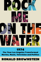 Rock Me On the Water: 1974 the Year Los Angelees Transformed Movies, Music, Television, and Politics