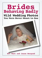 Brides Behaving Badly; Wild Wedding Photos You Were Never Meant to See (USED)