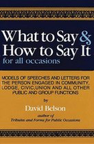 What to Say and How to Say It: Models of speeches and letters for the person engaged in community, lodge, civic, union and all other public and group functions